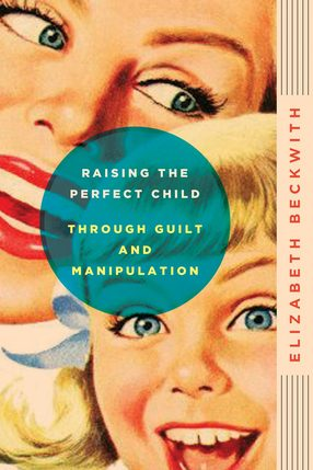 A picture of the book cover for the book Raising The Perfect Child Through Guilt And Manipulation written by Elizabeth Beckwith